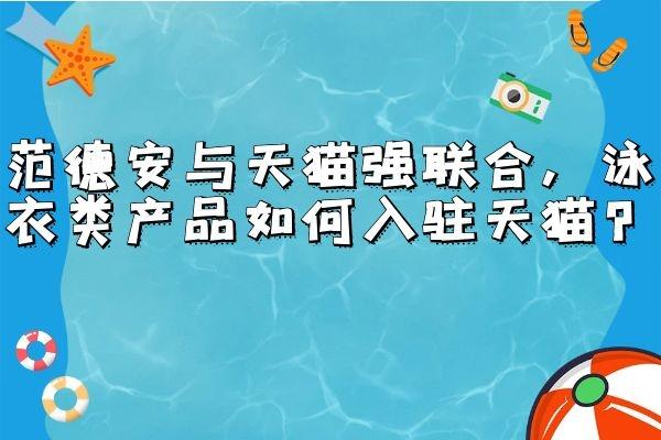 范德安与天猫强联合,泳衣类产品如何入驻天猫?