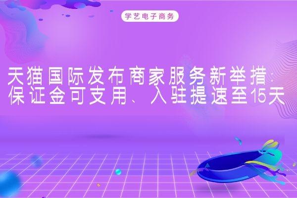 天猫国际发布商家服务新举措:保证金可支用、入驻提速至15天